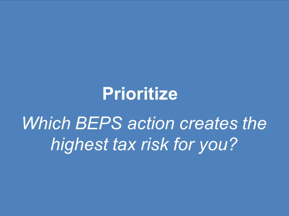 Which BEPS action creates the highest tax risk for you? Prioritize