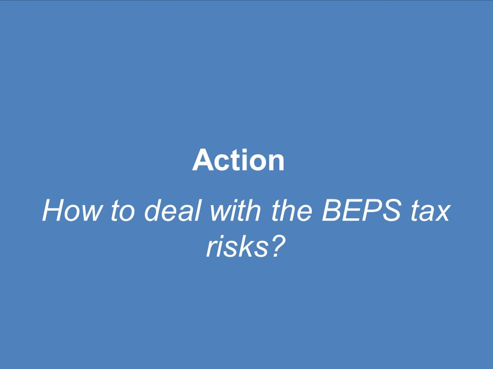 Phase III: Develop an Action Plan 1.Audit Detailed review of highest priority BEPS issues 2.