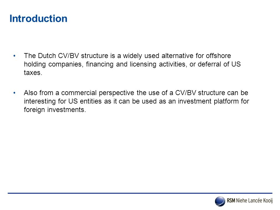 Introduction The Dutch CV/BV structure is a widely used alternative for offshore holding companies, financing and licensing activities, or deferral of