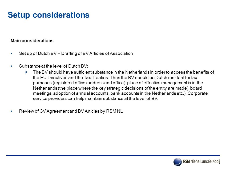 Setup considerations (Holding, Finance & License) Main considerations Tax analysis on the (Dutch) tax aspects of the structure should be prepared – RSM NLK  E.g.