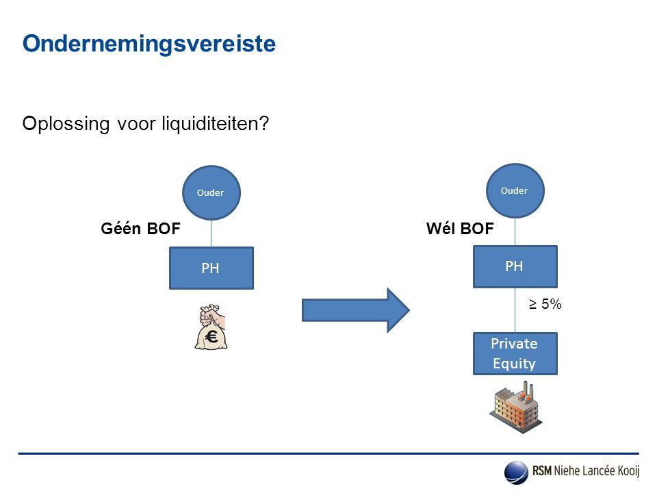 Oplossing voor liquiditeiten? Ondernemingsvereiste PH Ouder PH Private Equity Ouder ≥ 5% Géén BOFWél BOF