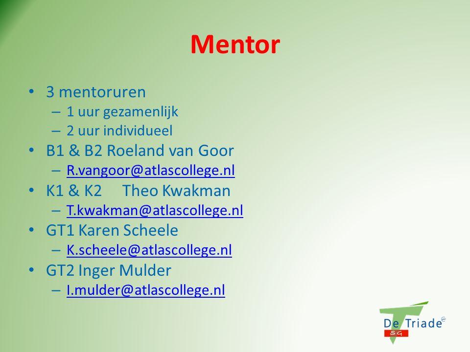 Mentor 3 mentoruren – 1 uur gezamenlijk – 2 uur individueel B1 & B2 Roeland van Goor – R.vangoor@atlascollege.nl R.vangoor@atlascollege.nl K1 & K2Theo Kwakman – T.kwakman@atlascollege.nl T.kwakman@atlascollege.nl GT1 Karen Scheele – K.scheele@atlascollege.nl K.scheele@atlascollege.nl GT2 Inger Mulder – I.mulder@atlascollege.nl I.mulder@atlascollege.nl