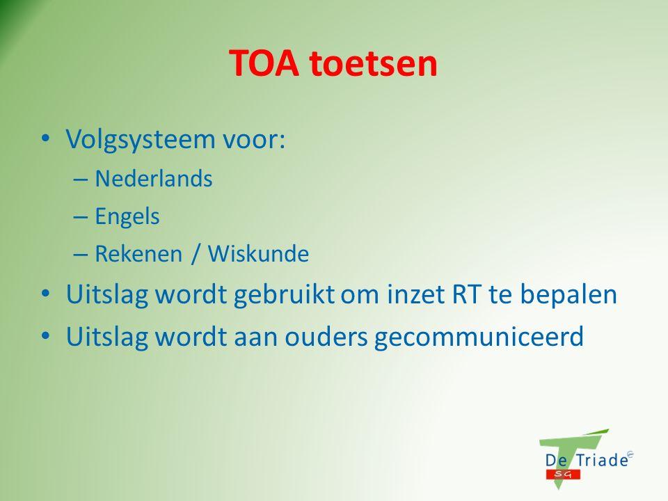 TOA toetsen Volgsysteem voor: – Nederlands – Engels – Rekenen / Wiskunde Uitslag wordt gebruikt om inzet RT te bepalen Uitslag wordt aan ouders gecomm