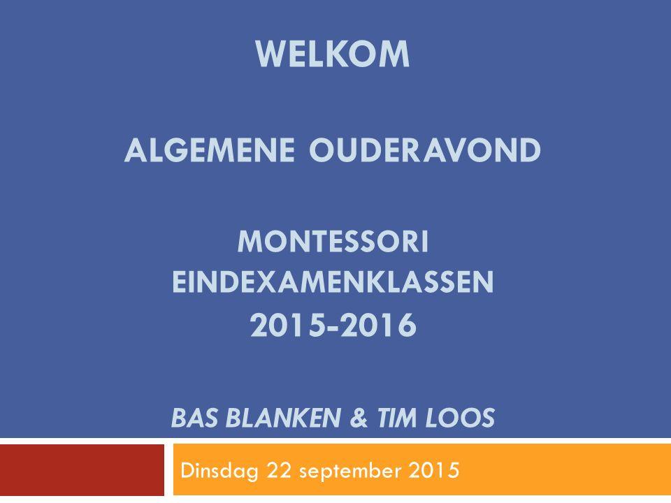 WELKOM ALGEMENE OUDERAVOND MONTESSORI EINDEXAMENKLASSEN 2015-2016 BAS BLANKEN & TIM LOOS Dinsdag 22 september 2015