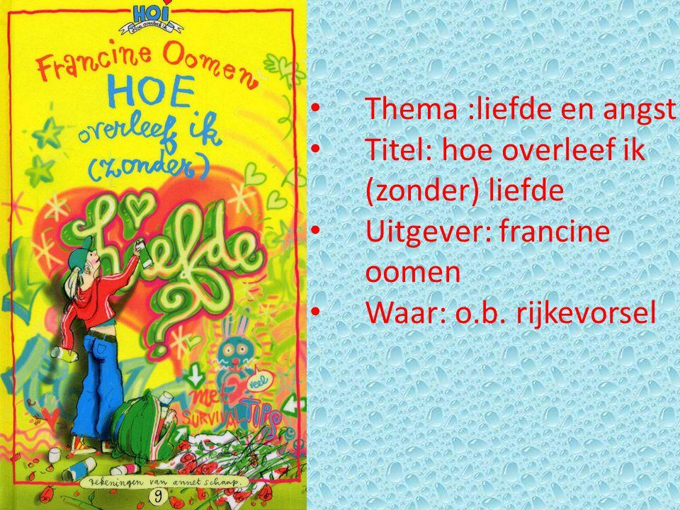 Thema :liefde en angst Titel: hoe overleef ik (zonder) liefde Uitgever: francine oomen Waar: o.b. rijkevorsel