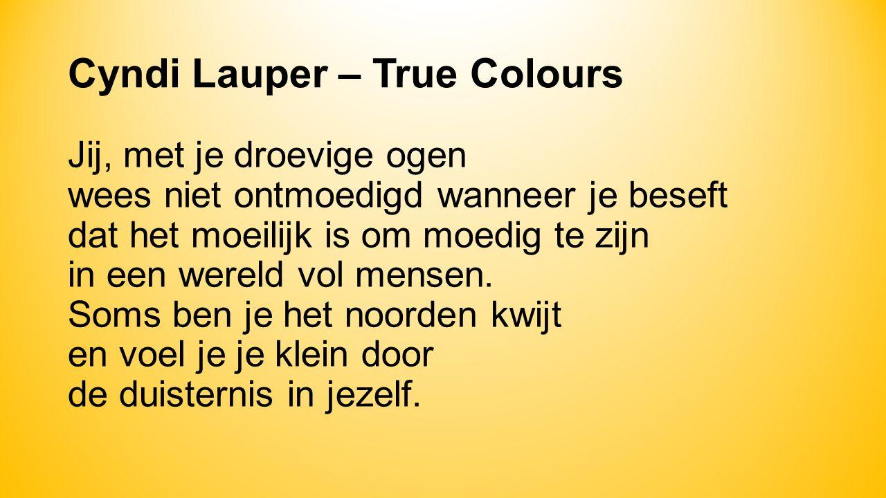 Cyndi Lauper – True Colours Jij, met je droevige ogen wees niet ontmoedigd wanneer je beseft dat het moeilijk is om moedig te zijn in een wereld vol mensen.