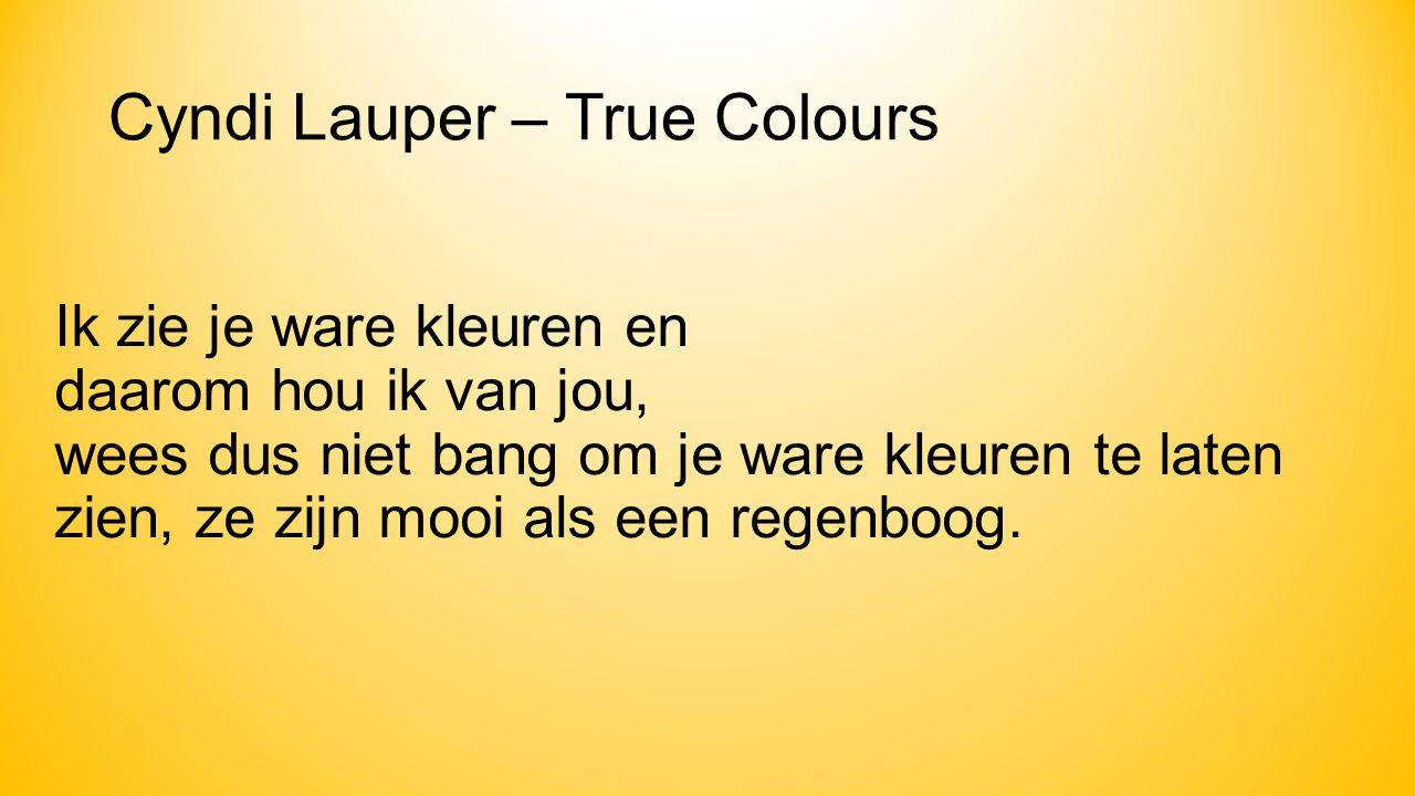 Cyndi Lauper – True Colours Ik zie je ware kleuren en daarom hou ik van jou, wees dus niet bang om je ware kleuren te laten zien, ze zijn mooi als een regenboog.