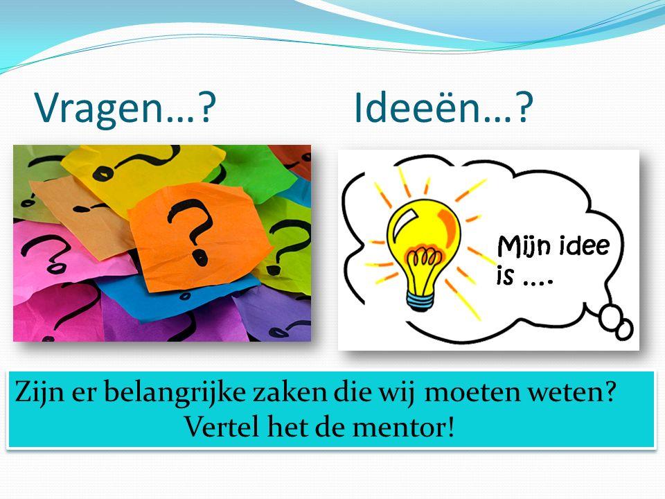 Vragen…? Ideeën…? Zijn er belangrijke zaken die wij moeten weten? Vertel het de mentor! Zijn er belangrijke zaken die wij moeten weten? Vertel het de