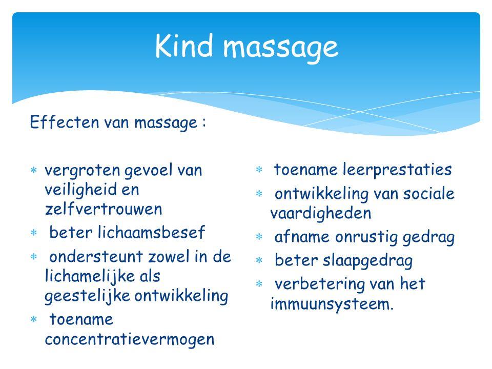 Kind massage Effecten van massage :  vergroten gevoel van veiligheid en zelfvertrouwen  beter lichaamsbesef  ondersteunt zowel in de lichamelijke a