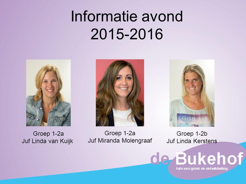 Informatie avond 2015-2016 Groep 1-2a Juf Linda van Kuijk Groep 1-2a Juf Miranda Molengraaf Groep 1-2b Juf Linda Kerstens