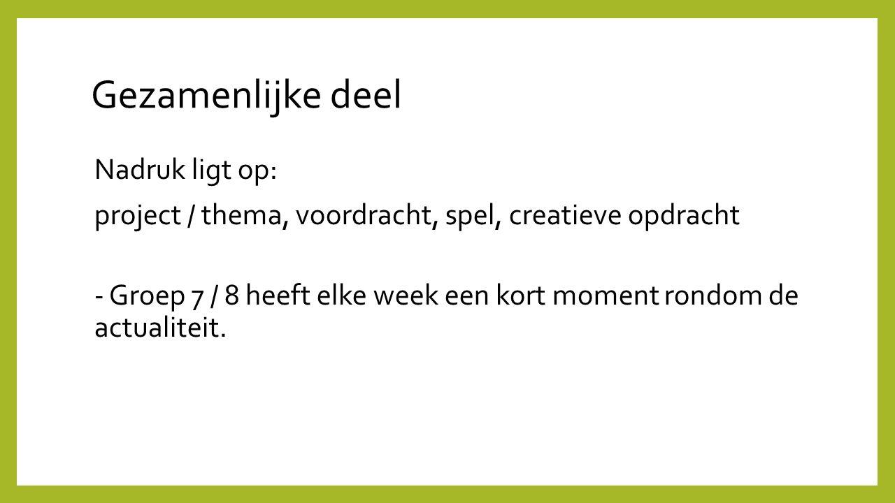 Gezamenlijke deel Nadruk ligt op: project / thema, voordracht, spel, creatieve opdracht - Groep 7 / 8 heeft elke week een kort moment rondom de actual