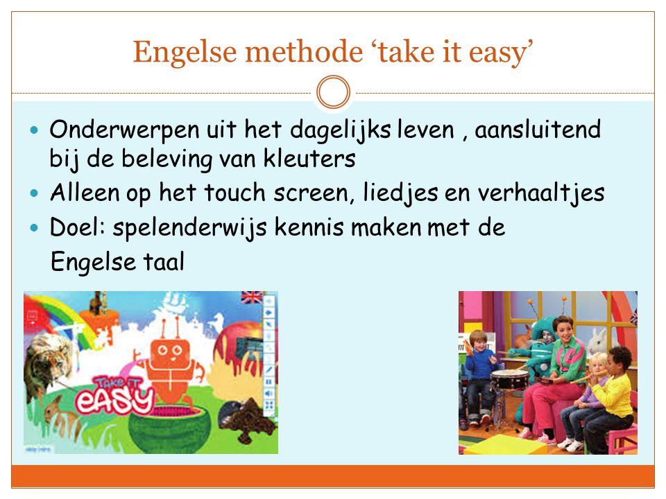 Engelse methode 'take it easy' Onderwerpen uit het dagelijks leven, aansluitend bij de beleving van kleuters Alleen op het touch screen, liedjes en verhaaltjes Doel: spelenderwijs kennis maken met de Engelse taal