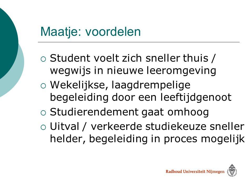 Maatje: voordelen  Student voelt zich sneller thuis / wegwijs in nieuwe leeromgeving  Wekelijkse, laagdrempelige begeleiding door een leeftijdgenoot