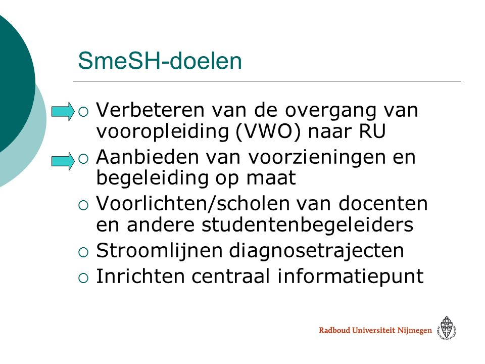 SmeSH-doelen  Verbeteren van de overgang van vooropleiding (VWO) naar RU  Aanbieden van voorzieningen en begeleiding op maat  Voorlichten/scholen v