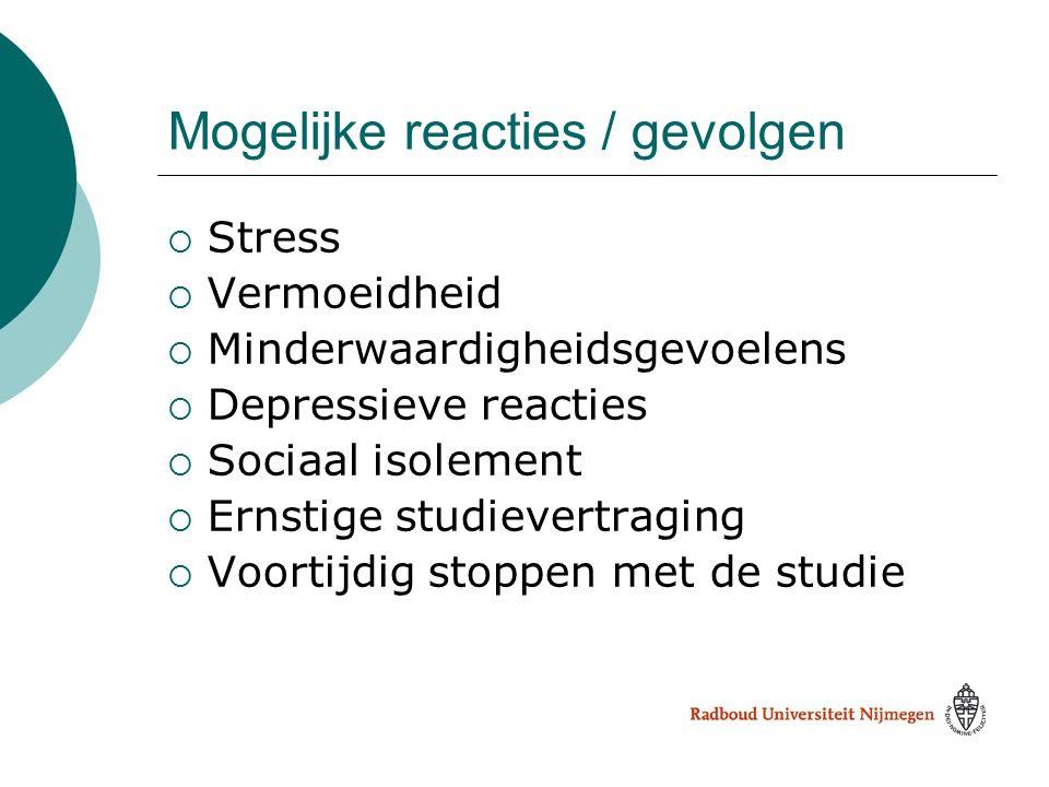 Mogelijke reacties / gevolgen  Stress  Vermoeidheid  Minderwaardigheidsgevoelens  Depressieve reacties  Sociaal isolement  Ernstige studievertra