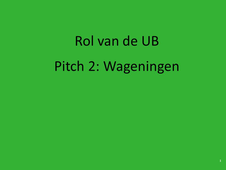 1 Rol van de UB Pitch 2: Wageningen