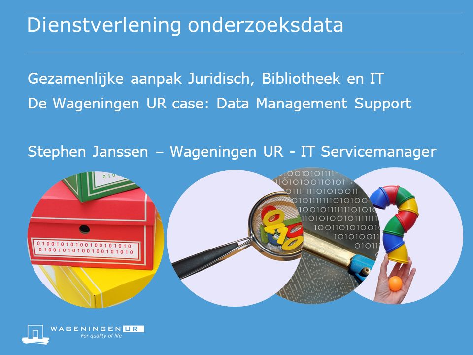 Dienstverlening onderzoeksdata Gezamenlijke aanpak Juridisch, Bibliotheek en IT De Wageningen UR case: Data Management Support Stephen Janssen – Wageningen UR - IT Servicemanager