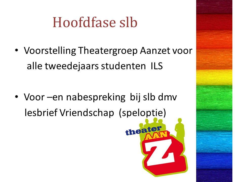 Hoofdfase slb Voorstelling Theatergroep Aanzet voor alle tweedejaars studenten ILS Voor –en nabespreking bij slb dmv lesbrief Vriendschap (speloptie)