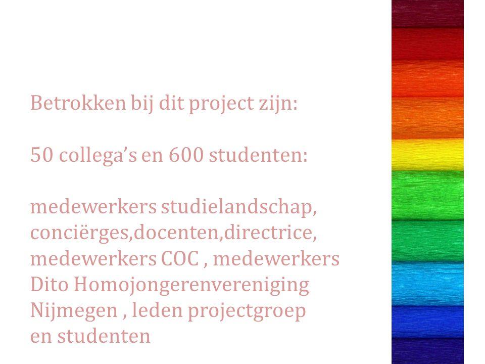 Betrokken bij dit project zijn: 50 collega's en 600 studenten: medewerkers studielandschap, conciërges,docenten,directrice, medewerkers COC, medewerkers Dito Homojongerenvereniging Nijmegen, leden projectgroep en studenten