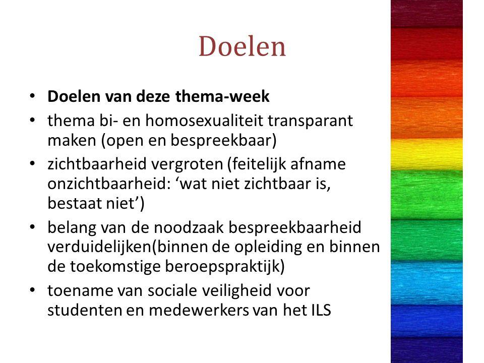 Doelen Doelen van deze thema-week thema bi- en homosexualiteit transparant maken (open en bespreekbaar) zichtbaarheid vergroten (feitelijk afname onzichtbaarheid: 'wat niet zichtbaar is, bestaat niet') belang van de noodzaak bespreekbaarheid verduidelijken(binnen de opleiding en binnen de toekomstige beroepspraktijk) toename van sociale veiligheid voor studenten en medewerkers van het ILS