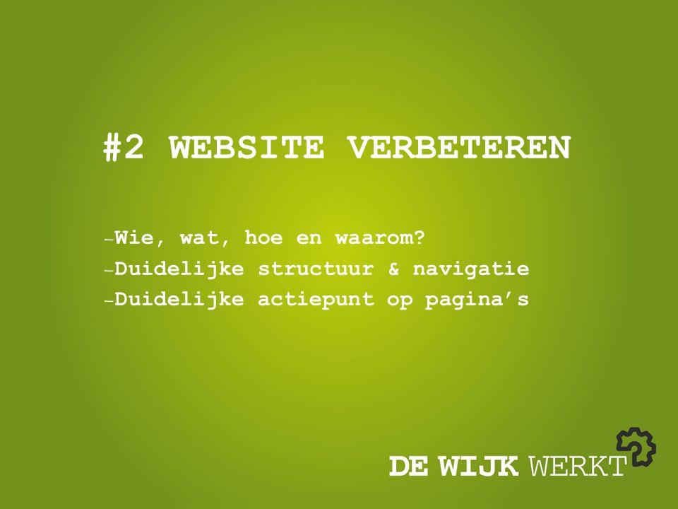 #2 WEBSITE VERBETEREN Wie, wat, hoe en waarom? Duidelijke structuur & navigatie Duidelijke actiepunt op pagina's