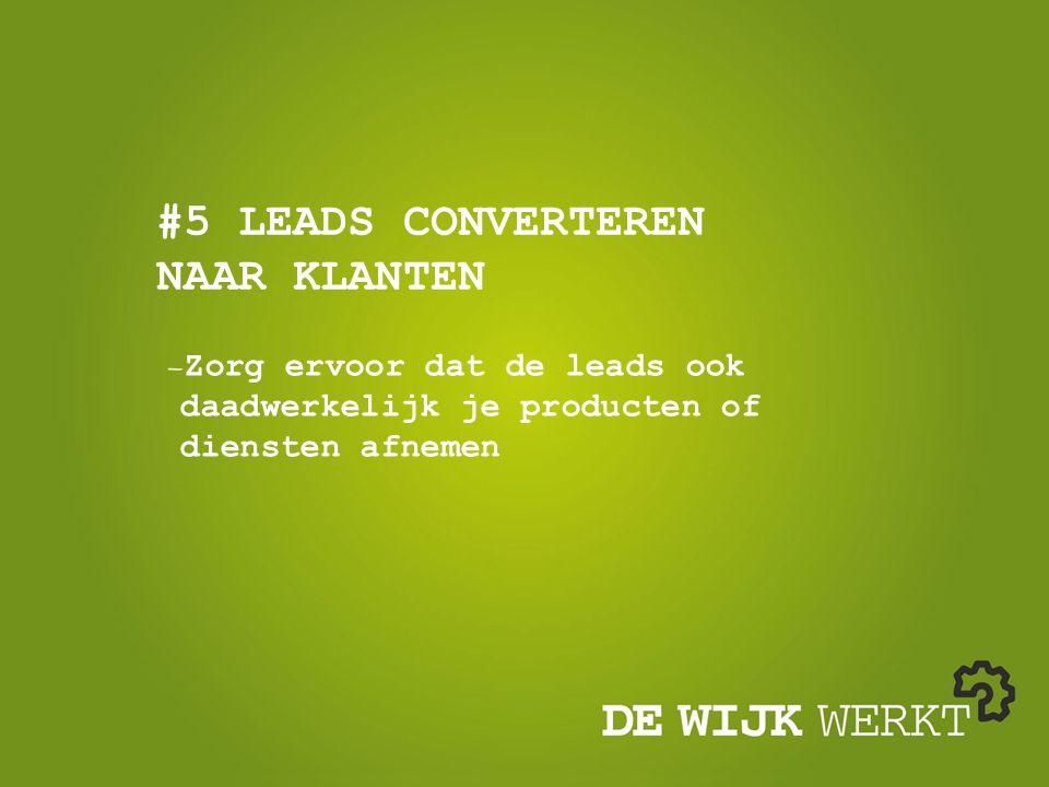 #5 LEADS CONVERTEREN NAAR KLANTEN Zorg ervoor dat de leads ook daadwerkelijk je producten of diensten afnemen