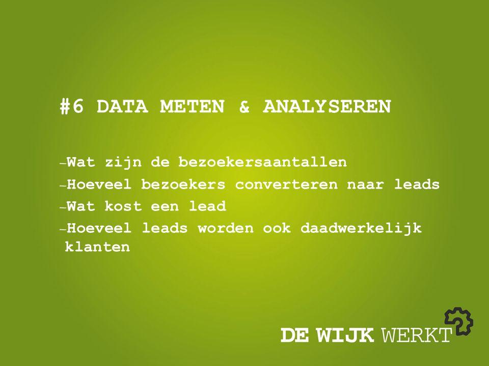 #6 DATA METEN & ANALYSEREN Wat zijn de bezoekersaantallen Hoeveel bezoekers converteren naar leads Wat kost een lead Hoeveel leads worden ook daadwerk
