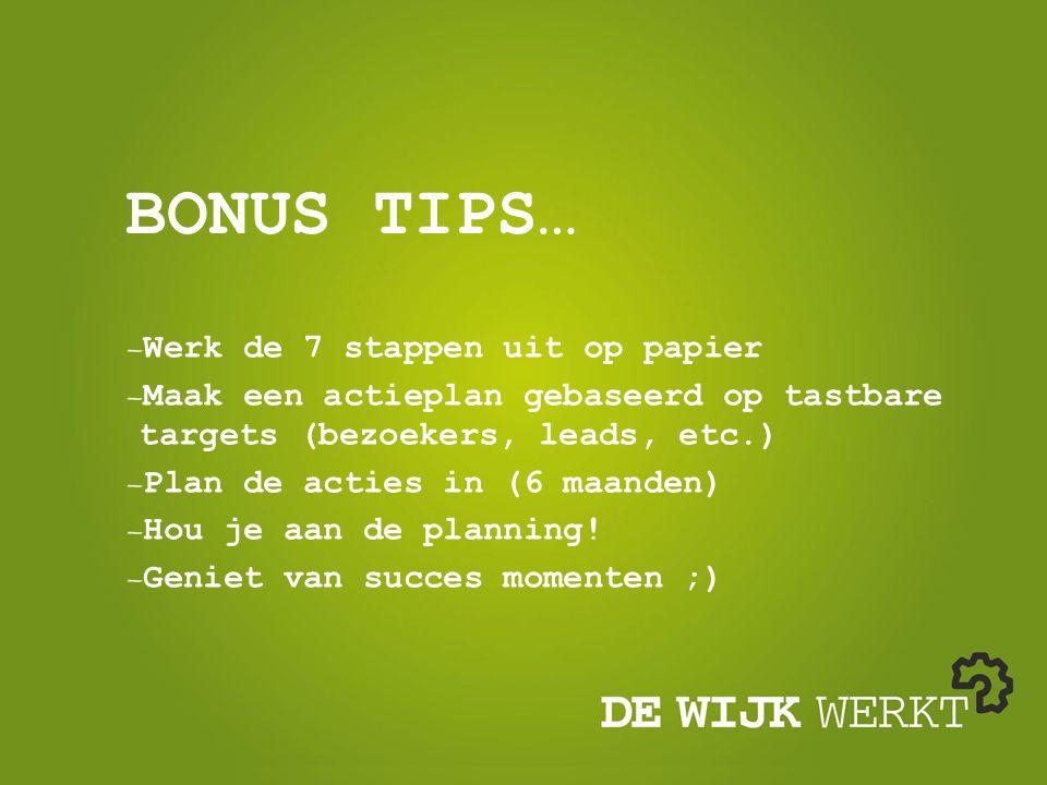 BONUS TIPS… Werk de 7 stappen uit op papier Maak een actieplan gebaseerd op tastbare targets (bezoekers, leads, etc.) Plan de acties in (6 maanden) Hou je aan de planning.