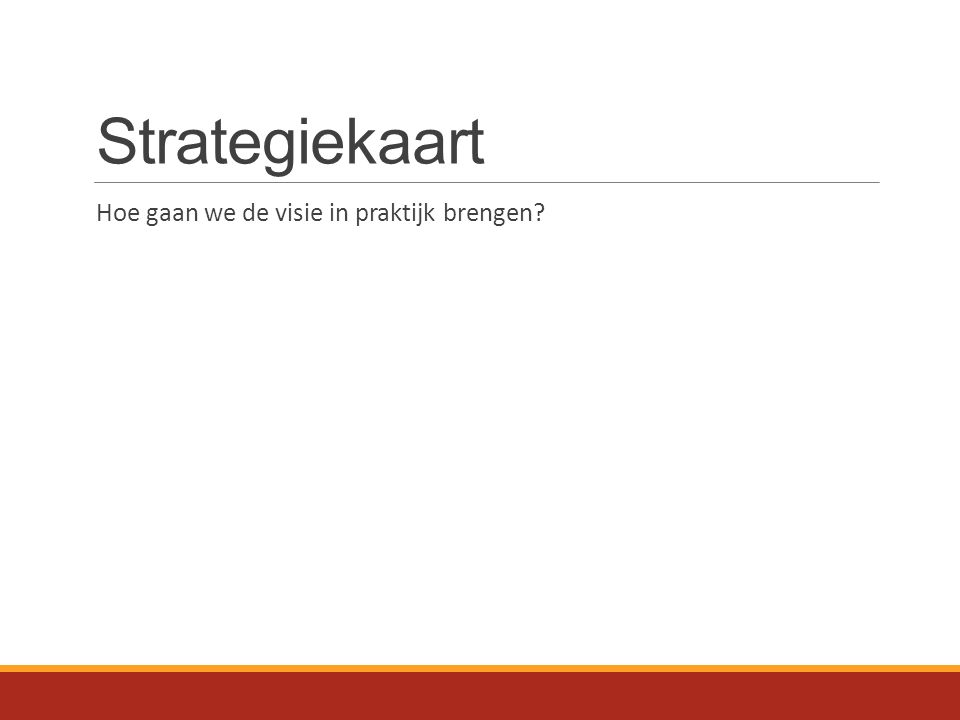Strategiekaart Hoe gaan we de visie in praktijk brengen?