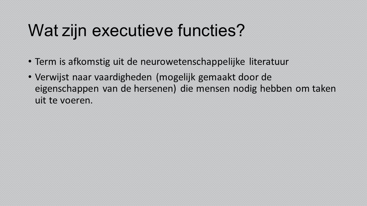 Wat zijn executieve functies? Term is afkomstig uit de neurowetenschappelijke literatuur Verwijst naar vaardigheden (mogelijk gemaakt door de eigensch