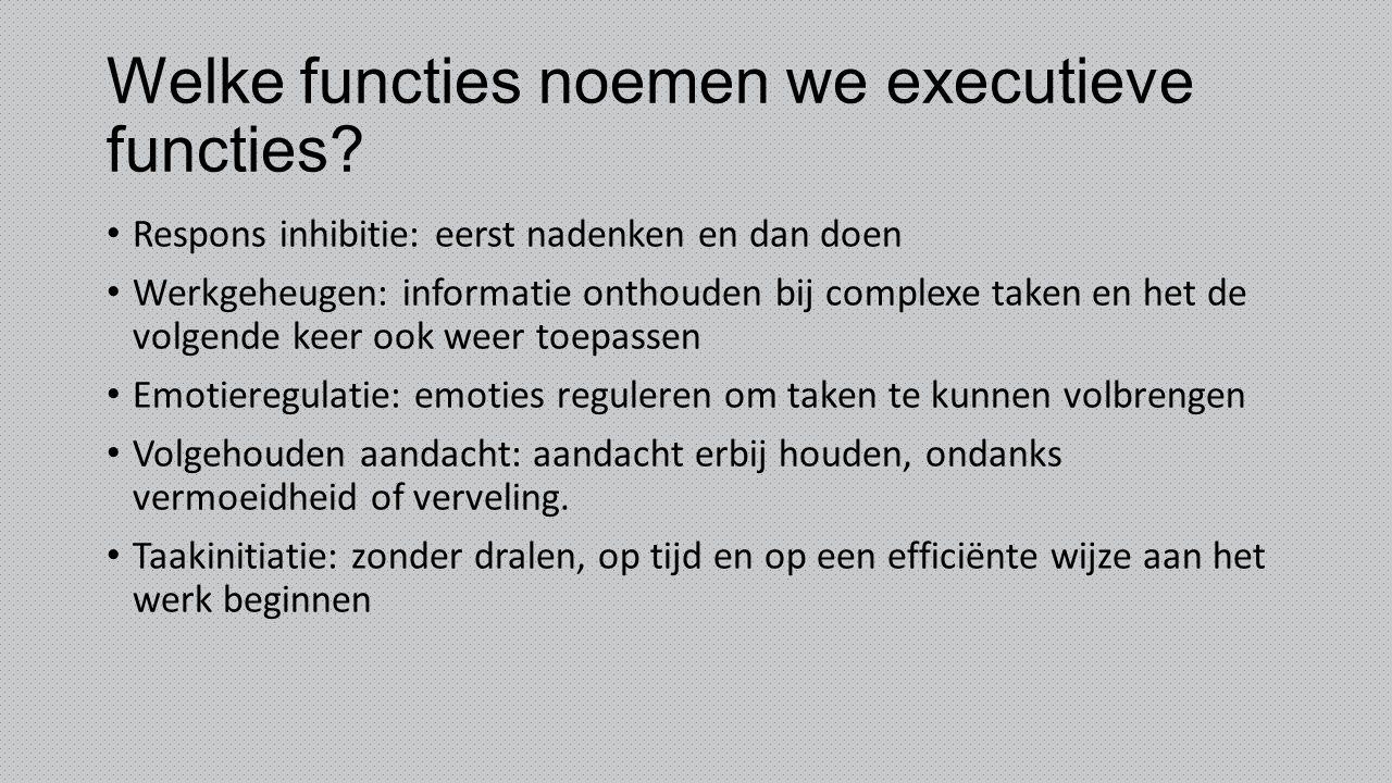 Welke functies noemen we executieve functies? Respons inhibitie: eerst nadenken en dan doen Werkgeheugen: informatie onthouden bij complexe taken en h