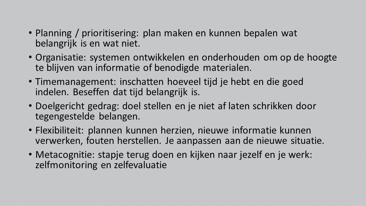 Planning / prioritisering: plan maken en kunnen bepalen wat belangrijk is en wat niet. Organisatie: systemen ontwikkelen en onderhouden om op de hoogt