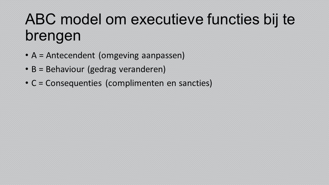 ABC model om executieve functies bij te brengen A = Antecendent (omgeving aanpassen) B = Behaviour (gedrag veranderen) C = Consequenties (complimenten