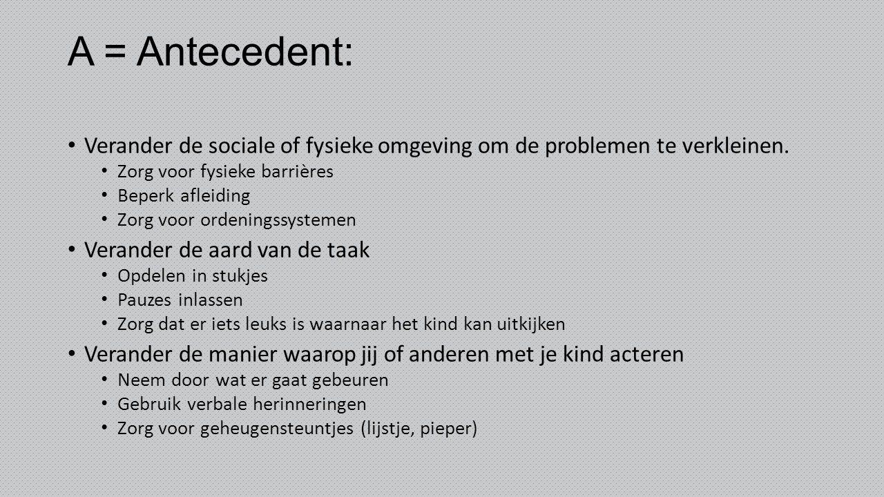 A = Antecedent: Verander de sociale of fysieke omgeving om de problemen te verkleinen. Zorg voor fysieke barrières Beperk afleiding Zorg voor ordening