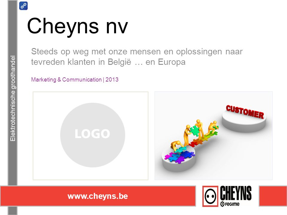 Steeds op weg met onze mensen en oplossingen naar tevreden klanten in België … en Europa Marketing & Communication | 2013 Elektrotechnische groothandel www.cheyns.be Cheyns nv
