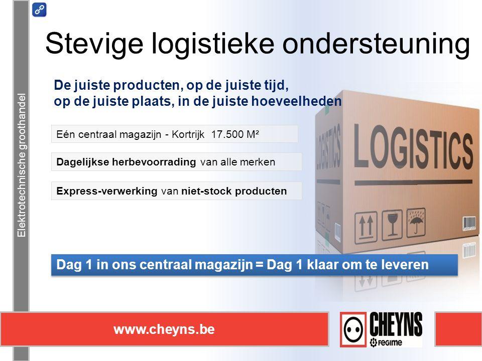 Elektrotechnische groothandel www.cheyns.be Stevige logistieke ondersteuning Elektrotechnische groothandel www.cheyns.be De juiste producten, op de juiste tijd, op de juiste plaats, in de juiste hoeveelheden Dag 1 in ons centraal magazijn = Dag 1 klaar om te leveren Express-verwerking van niet-stock producten Dagelijkse herbevoorrading van alle merken Eén centraal magazijn - Kortrijk 17.500 M²