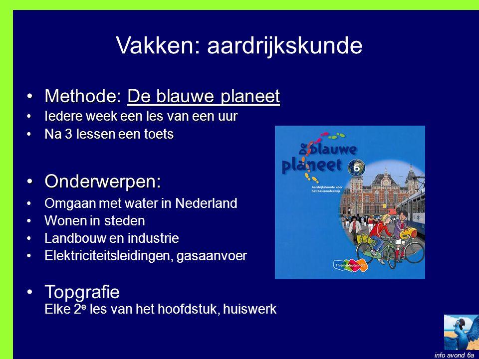 Vakken: aardrijkskunde Methode: De blauwe planeetMethode: De blauwe planeet Iedere week een les van een uurIedere week een les van een uur Na 3 lessen een toetsNa 3 lessen een toets Onderwerpen:Onderwerpen: Omgaan met water in Nederland Wonen in steden Landbouw en industrie Elektriciteitsleidingen, gasaanvoer Topgrafie Elke 2 e les van het hoofdstuk, huiswerk info avond 6a