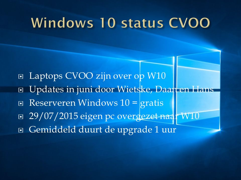  Laptops CVOO zijn over op W10  Updates in juni door Wietske, Daan en Hans  Reserveren Windows 10 = gratis  29/07/2015 eigen pc overgezet naar W10