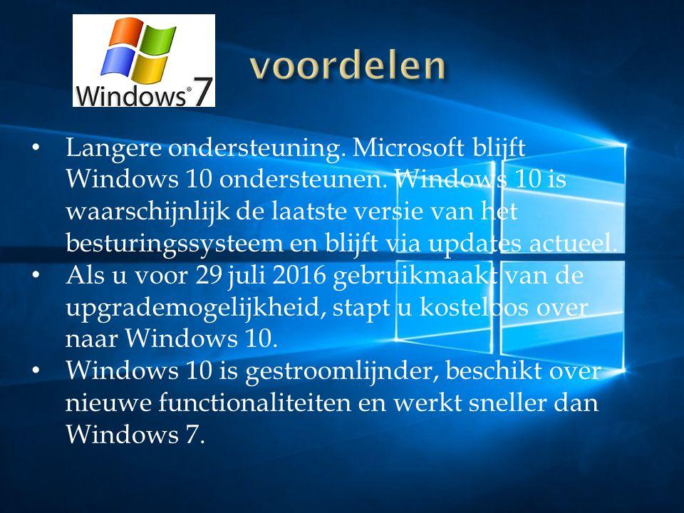 Langere ondersteuning. Microsoft blijft Windows 10 ondersteunen. Windows 10 is waarschijnlijk de laatste versie van het besturingssysteem en blijft vi