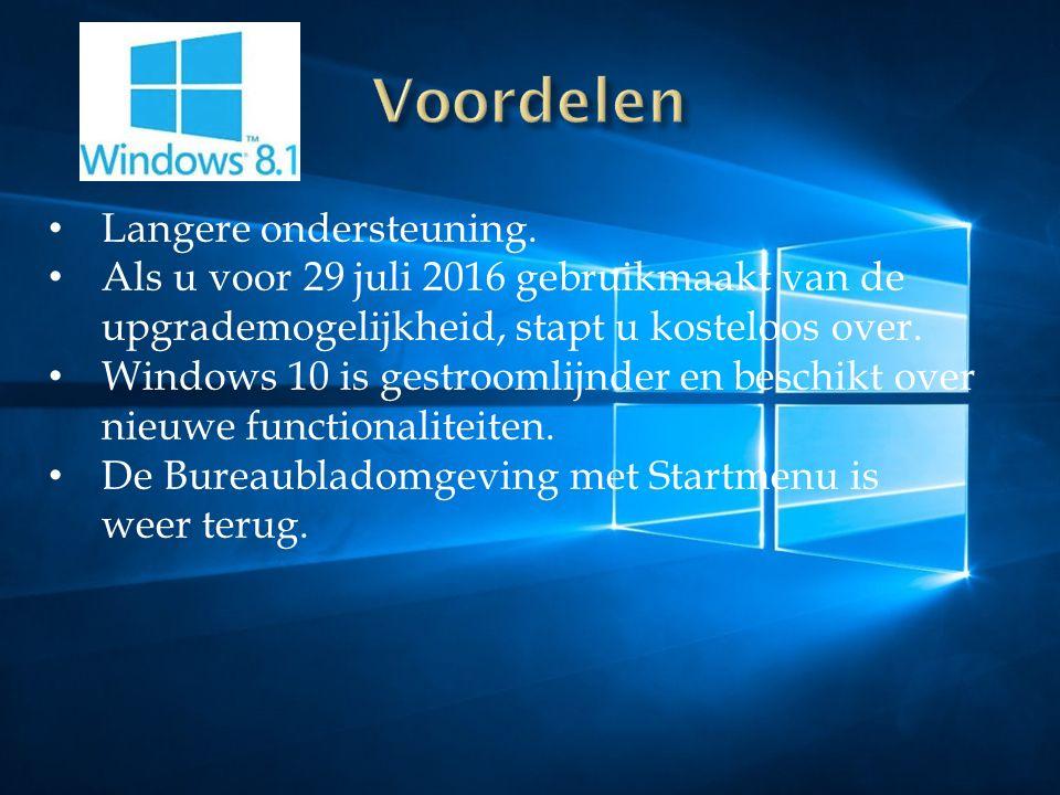 Langere ondersteuning. Als u voor 29 juli 2016 gebruikmaakt van de upgrademogelijkheid, stapt u kosteloos over. Windows 10 is gestroomlijnder en besch