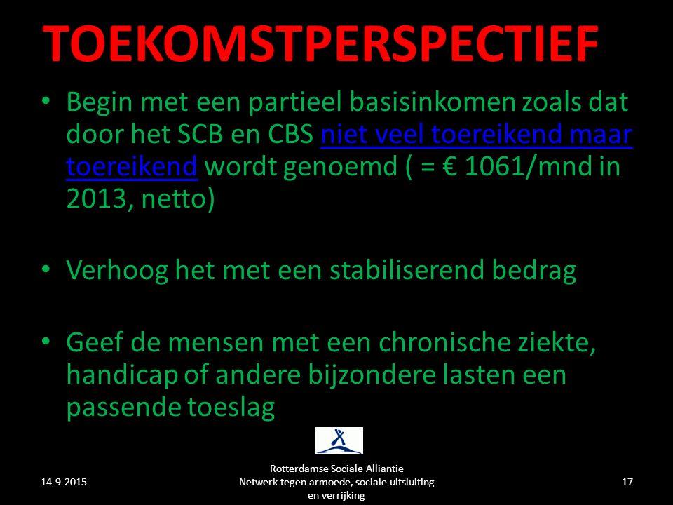 TOEKOMSTPERSPECTIEF Begin met een partieel basisinkomen zoals dat door het SCB en CBS niet veel toereikend maar toereikend wordt genoemd ( = € 1061/mnd in 2013, netto)niet veel toereikend maar toereikend Verhoog het met een stabiliserend bedrag Geef de mensen met een chronische ziekte, handicap of andere bijzondere lasten een passende toeslag 14-9-2015 Rotterdamse Sociale Alliantie Netwerk tegen armoede, sociale uitsluiting en verrijking 17