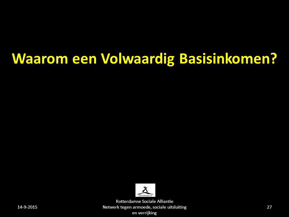 14-9-2015 Rotterdamse Sociale Alliantie Netwerk tegen armoede, sociale uitsluiting en verrijking 27 Waarom een Volwaardig Basisinkomen
