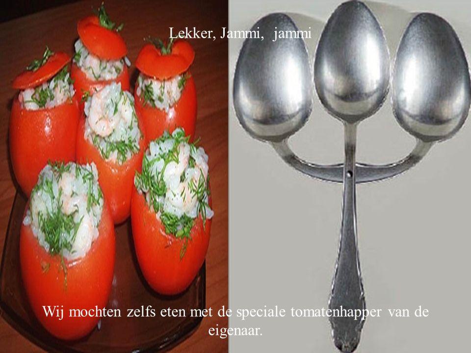 Lekker, Jammi, jammi Wij mochten zelfs eten met de speciale tomatenhapper van de eigenaar.