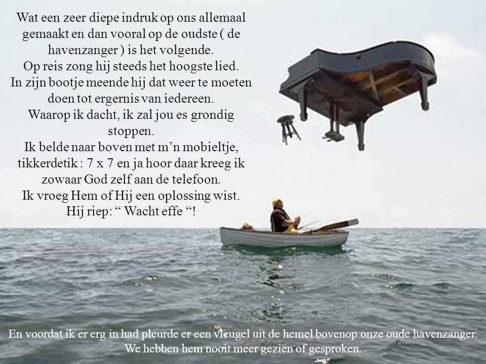 Wat een zeer diepe indruk op ons allemaal gemaakt en dan vooral op de oudste ( de havenzanger ) is het volgende.