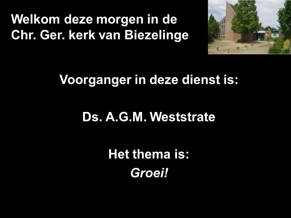 Welkom deze morgen in de Chr. Ger. kerk van Biezelinge Voorganger in deze dienst is: Ds. A.G.M. Weststrate Het thema is: Groei!