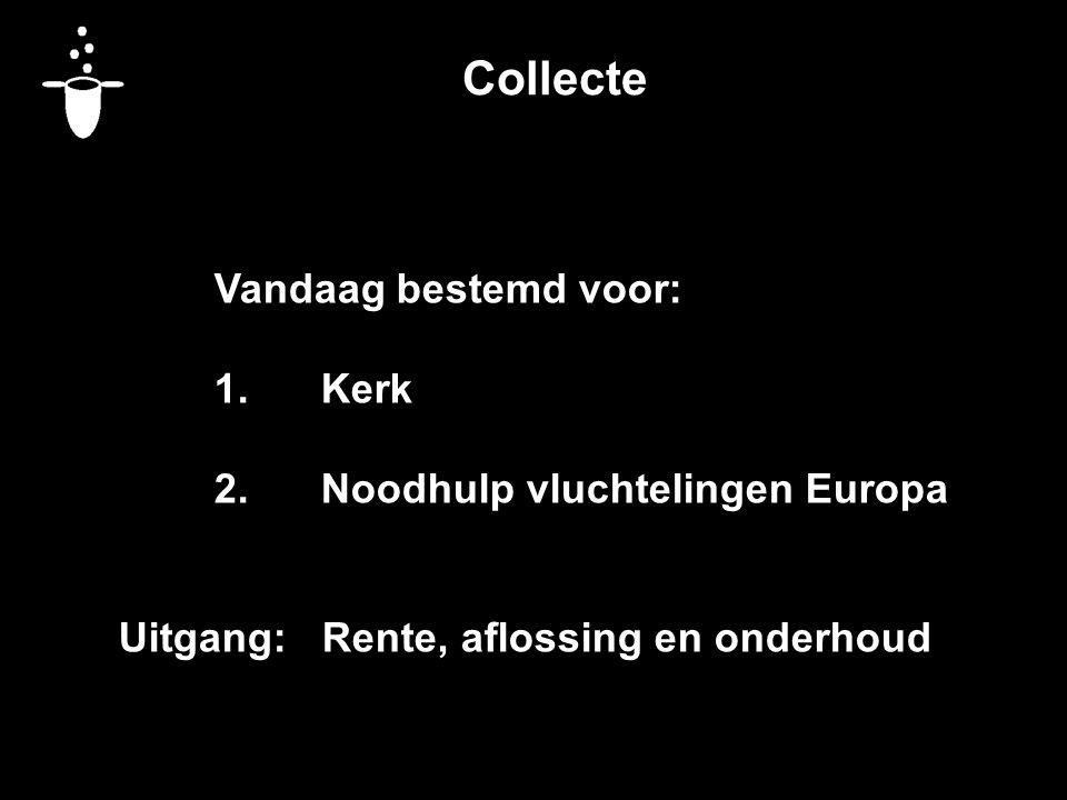 Collecte Vandaag bestemd voor: 1.Kerk 2.Noodhulp vluchtelingen Europa Uitgang: Rente, aflossing en onderhoud