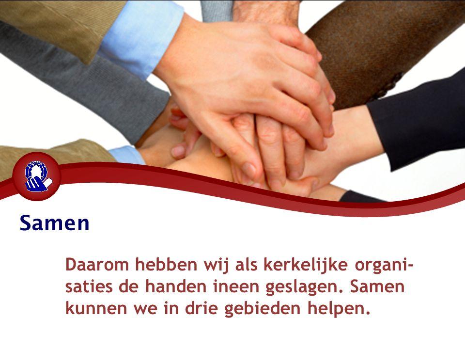Samen Daarom hebben wij als kerkelijke organi- saties de handen ineen geslagen. Samen kunnen we in drie gebieden helpen.