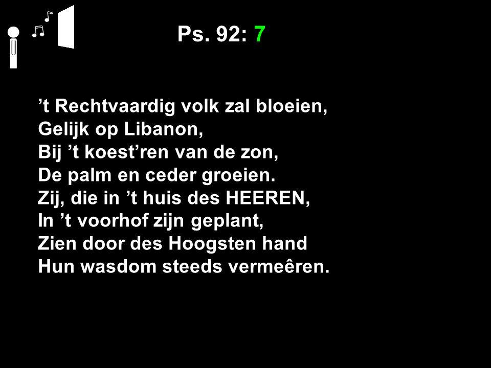Ps. 92: 7 't Rechtvaardig volk zal bloeien, Gelijk op Libanon, Bij 't koest'ren van de zon, De palm en ceder groeien. Zij, die in 't huis des HEEREN,