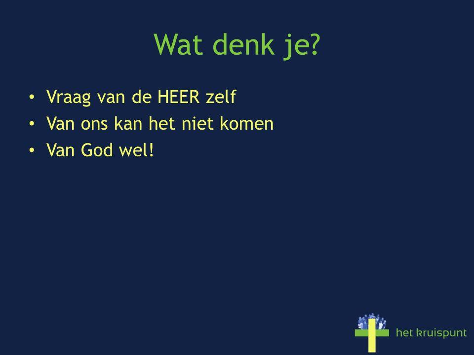 Wat denk je Vraag van de HEER zelf Van ons kan het niet komen Van God wel!