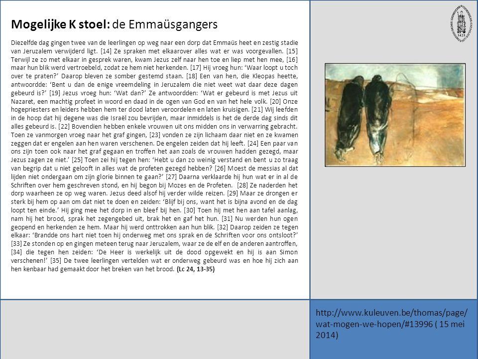http://www.kuleuven.be/thomas/page/ wat-mogen-we-hopen/#13996 ( 15 mei 2014) Mogelijke K stoel: de Emmaüsgangers Diezelfde dag gingen twee van de leer